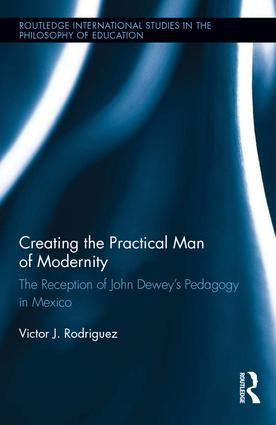 Creating the Practical Man of Modernity: The Reception of John Dewey's Pedagogy in Mexico book cover