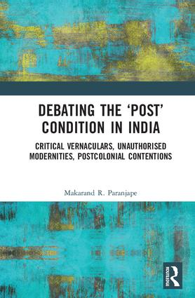 Debating the 'Post' Condition in India: Critical Vernaculars, Unauthorized Modernities, Post-Colonial Contentions book cover