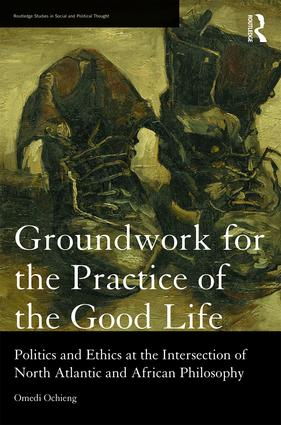 Groundwork for the Practice of the Good Life: Politics and Ethics at the Intersection of North Atlantic and African Philosophy, 1st Edition (Hardback) book cover