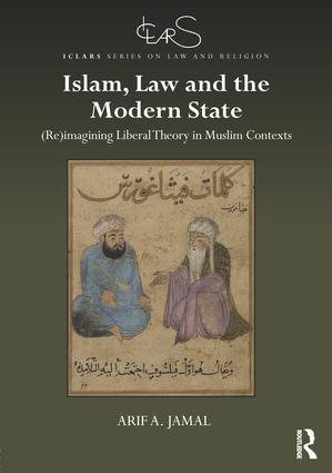 Islam, Law and the Modern State: (Re)imagining Liberal Theory in Muslim Contexts, 1st Edition (Hardback) book cover