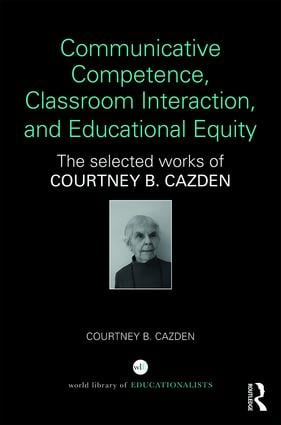 Communicative Competence, Classroom Interaction, and Educational Equity: The Selected Works of Courtney B. Cazden book cover