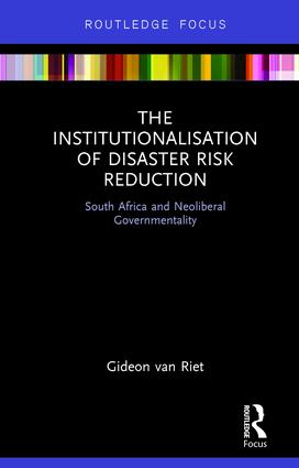 The Institutionalisation of Disaster Risk Reduction: South Africa and Neoliberal Governmentality book cover