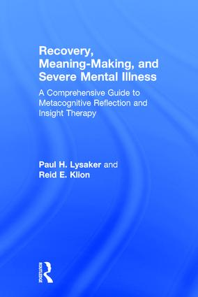Recovery, Meaning-Making, and Severe Mental Illness: A Comprehensive Guide to Metacognitive Reflection and Insight Therapy book cover