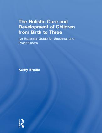 The Holistic Care and Development of Children from Birth to Three: An Essential Guide for Students and Practitioners, 1st Edition (Hardback) book cover