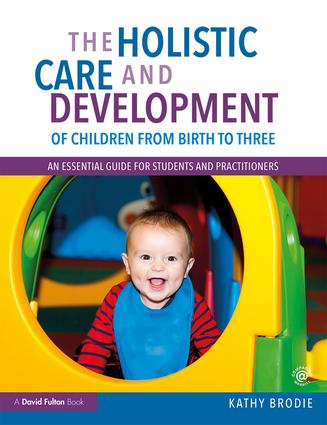 The Holistic Care and Development of Children from Birth to Three: An Essential Guide for Students and Practitioners book cover