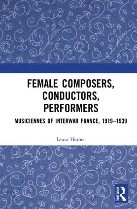 Female Composers, Conductors, Performers: Musiciennes of Interwar France, 1919-1939: 1st Edition (Hardback) book cover