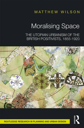 Moralising Space: The Utopian Urbanism of the British Positivists, 1855-1920 book cover