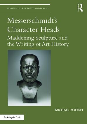 Messerschmidt's Character Heads: Maddening Sculpture and the Writing of Art History book cover