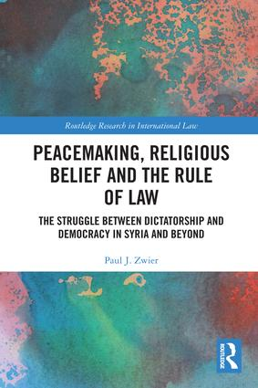 Peacemaking, Religious Belief and the Rule of Law: The Struggle between Dictatorship and Democracy in Syria and Beyond book cover