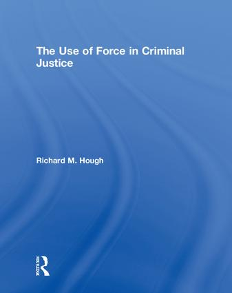 The Use of Force in Criminal Justice: 1st Edition (Hardback) book cover