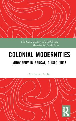 Colonial Modernities: Midwifery in Bengal, c.1860–1947, 1st Edition (Hardback) book cover