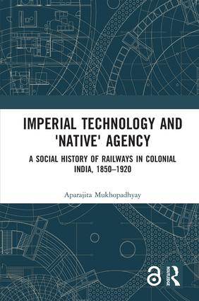 Imperial Technology and 'Native' Agency (Open Access): A Social History of Railways in Colonial India, 1850-1920, 1st Edition (Hardback) book cover