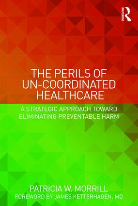 The Perils of Un-Coordinated Healthcare: A Strategic Approach toward Eliminating Preventable Harm, 1st Edition (e-Book) book cover