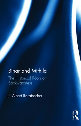 Bihar and Mithila: The Historical Roots of Backwardness, 1st Edition (Hardback) book cover