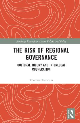 The Risk of Regional Governance: Cultural Theory and Interlocal Cooperation, 1st Edition (Hardback) book cover