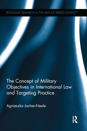 The Concept of Military Objectives in International Law and Targeting Practice: 1st Edition (Paperback) book cover