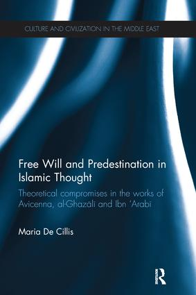 Free Will and Predestination in Islamic Thought: Theoretical Compromises in the Works of Avicenna, al-Ghazali and Ibn 'Arabi book cover