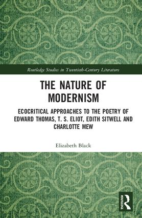 The Nature of Modernism: Ecocritical Approaches to the Poetry of Edward Thomas, T. S. Eliot, Edith Sitwell and Charlotte Mew book cover