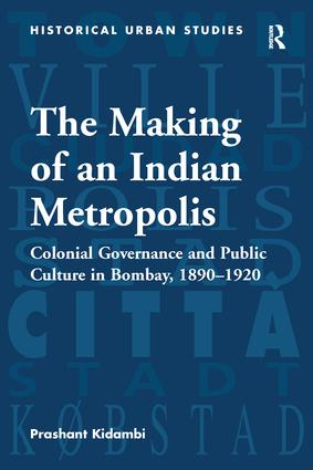 The Making of an Indian Metropolis: Colonial Governance and Public Culture in Bombay, 1890-1920 book cover