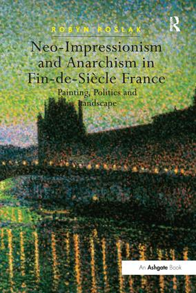 Neo-Impressionism and Anarchism in Fin-de-Siècle France: Painting, Politics and Landscape, 1st Edition (Paperback) book cover
