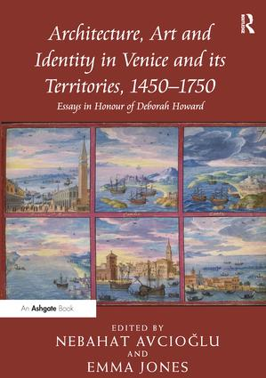 Architecture, Art and Identity in Venice and its Territories, 1450–1750: Essays in Honour of Deborah Howard, 1st Edition (Paperback) book cover