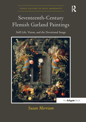 Seventeenth-Century Flemish Garland Paintings: Still Life, Vision, and the Devotional Image, 1st Edition (Paperback) book cover