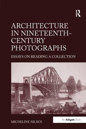 architecture in nineteenth-century photographs essays on reading a collection