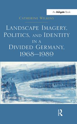 Landscape Imagery, Politics, and Identity in a Divided Germany, 1968–1989: 1st Edition (Paperback) book cover