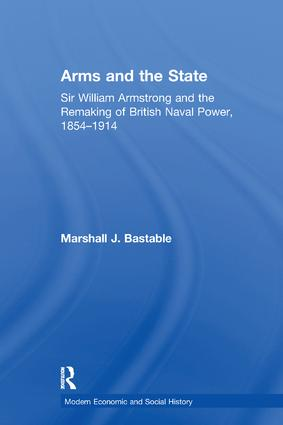 Arms and the State: Sir William Armstrong and the Remaking of British Naval Power, 1854–1914 book cover