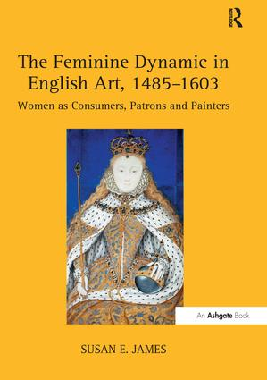 The Feminine Dynamic in English Art, 1485–1603: Women as Consumers, Patrons and Painters, 1st Edition (Paperback) book cover
