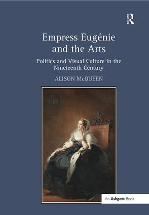 Empress Eugénie and the Arts: Politics and Visual Culture in the Nineteenth Century, 1st Edition (Paperback) book cover