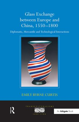 Glass Exchange between Europe and China, 1550–1800: Diplomatic, Mercantile and Technological Interactions, 1st Edition (Paperback) book cover