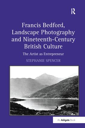 Francis Bedford, Landscape Photography and Nineteenth-Century British Culture: The Artist as Entrepreneur, 1st Edition (Paperback) book cover