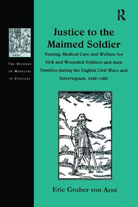 Justice to the Maimed Soldier: Nursing, Medical Care and Welfare for Sick and Wounded Soldiers and their Families during the English Civil Wars and Interregnum, 1642–1660, 1st Edition (Paperback) book cover