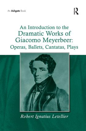 An Introduction to the Dramatic Works of Giacomo Meyerbeer: Operas, Ballets, Cantatas, Plays: 1st Edition (Paperback) book cover