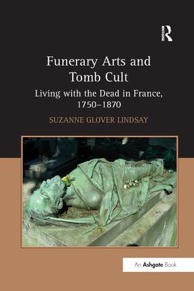 Funerary Arts and Tomb Cult: Living with the Dead in France, 1750-1870, 1st Edition (Paperback) book cover