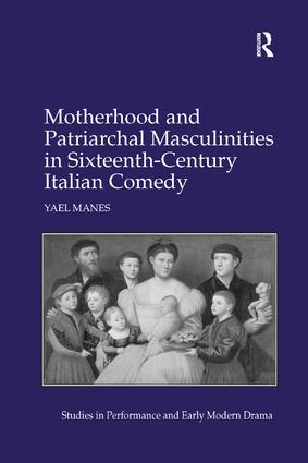 Motherhood and Patriarchal Masculinities in Sixteenth-Century Italian Comedy