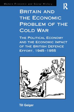 Britain and the Economic Problem of the Cold War: The Political Economy and the Economic Impact of the British Defence Effort, 1945-1955 book cover