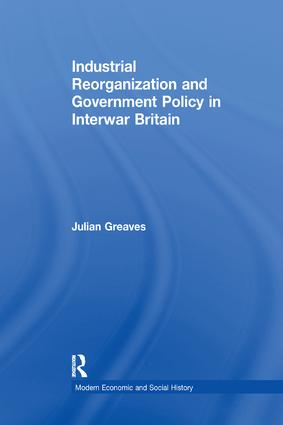Industrial Reorganization and Government Policy in Interwar Britain: 1st Edition (Paperback) book cover