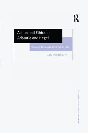 Action and Ethics in Aristotle and Hegel: Escaping the Malign Influence of Kant, 1st Edition (Paperback) book cover