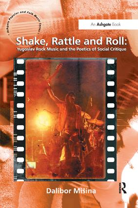 Shake, Rattle and Roll: Yugoslav Rock Music and the Poetics of Social Critique: 1st Edition (Hardback) book cover