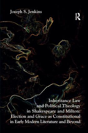 Inheritance Law and Political Theology in Shakespeare and Milton: Election and Grace as Constitutional in Early Modern Literature and Beyond, 1st Edition (Paperback) book cover