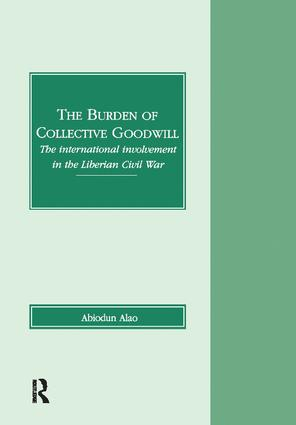 The Burden of Collective Goodwill: The International Involvement in the Liberian Civil War, 1st Edition (Hardback) book cover