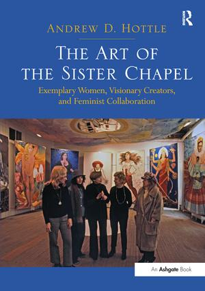 The Art of the Sister Chapel: Exemplary Women, Visionary Creators, and Feminist Collaboration, 1st Edition (Paperback) book cover