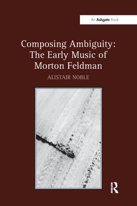 Composing Ambiguity: The Early Music of Morton Feldman