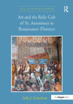 Art and the Relic Cult of St. Antoninus in Renaissance Florence: 1st Edition (Paperback) book cover
