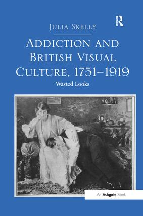Addiction and British Visual Culture, 1751-1919: Wasted Looks, 1st Edition (Paperback) book cover