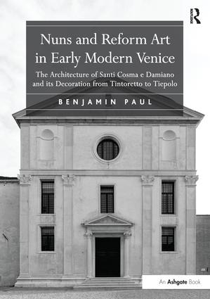 Nuns and Reform Art in Early Modern Venice: The Architecture of Santi Cosma e Damiano and its Decoration from Tintoretto to Tiepolo, 1st Edition (Paperback) book cover