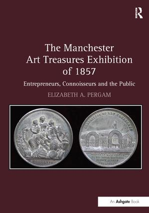The Manchester Art Treasures Exhibition of 1857: Entrepreneurs, Connoisseurs and the Public, 1st Edition (Paperback) book cover