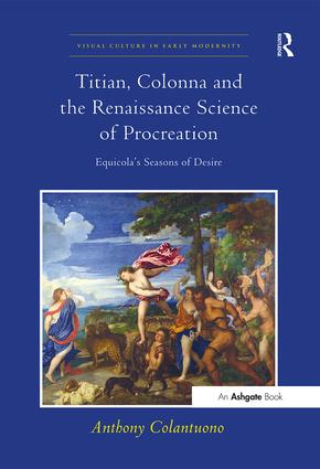 Titian, Colonna and the Renaissance Science of Procreation: Equicola's Seasons of Desire, 1st Edition (Paperback) book cover